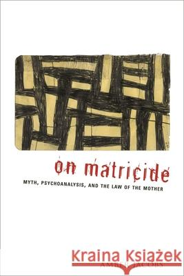 On Matricide: Myth, Psychoanalysis, and the Law of the Mother Amber Jacobs 9780231141543