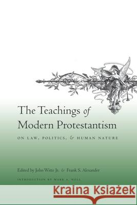 The Teachings of Modern Protestantism on Law, Politics, and Human Nature John Witt Frank S. Alexander Mark A. Knoll 9780231142625