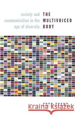The Multivoiced Body : Society and Communication in the Age of Diversity Fred J. Evans 9780231145008