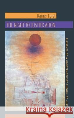 The Right to Justification: Elements of a Constructivist Theory of Justice Forst, Rainer; Flynn, Jeffrey 9780231147095