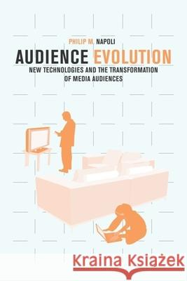 Audience Evolution : New Technologies and the Transformation of Media Audiences Philip M. Napoli 9780231150347 Columbia University Press