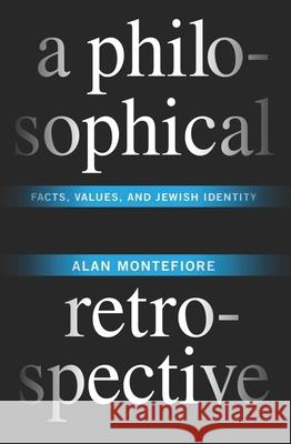 A Philosophical Retrospective : Facts, Values, and Jewish Identity Alan Montefiore 9780231153003