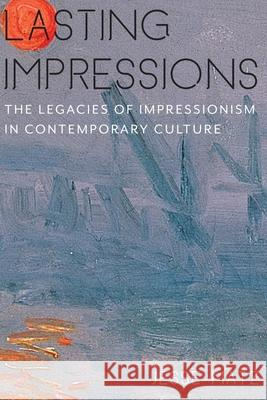 Lasting Impressions: The Legacies of Impressionism in Contemporary Culture Jesse Matz 9780231164061