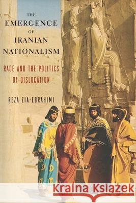 The Emergence of Iranian Nationalism: Race and the Politics of Dislocation Zia–ebrahimi, Reza 9780231175760