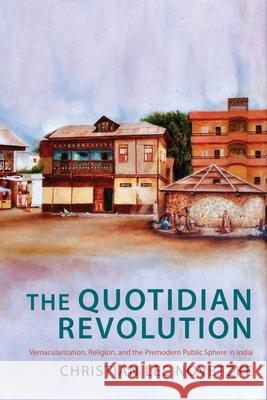 The Quotidian Revolution: Vernacularization, Religion, and the Premodern Public Sphere in India Christian Lee Novetzke 9780231175807