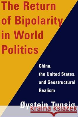 The Return of Bipolarity in World Politics: China, the United States, and Geostructural Realism Oystein Tunsjo 9780231176545