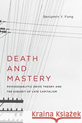 Death and Mastery: Psychoanalytic Drive Theory and the Subject of Late Capitalism Benjamin Y. Fong 9780231176682