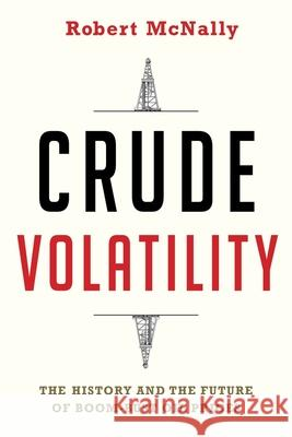 Crude Volatility: The History and the Future of Boom-Bust Oil Prices Robert McNally 9780231178150