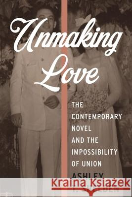 Unmaking Love: The Contemporary Novel and the Impossibility of Union Ashley T. Shelden 9780231178228