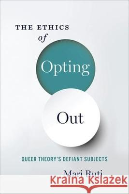 The Ethics of Opting Out: Queer Theory's Defiant Subjects Ruti, Mari 9780231180900