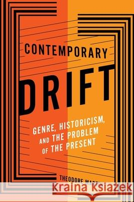 Contemporary Drift: Genre, Historicism, and the Problem of the Present Martin, Theodore 9780231181921