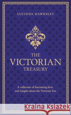 The Victorian Treasury: A Collection of Fascinating Facts and Insights about the Victorian Era Lucinda Dickens Hawksley 9780233004778