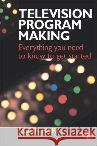 Television Program Making: Everything You Need to Know to Get Started Colin Hart 9780240515243