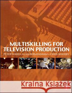 Multiskilling for Television Production Alan Bermingham Peter Ward Chris Wherry 9780240515571