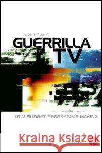 Guerrilla TV: Low Budget Programme Making Ian Lewis 9780240516011