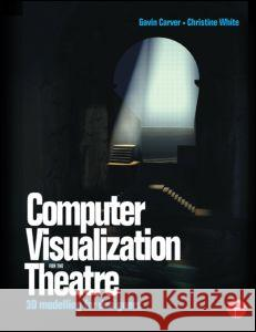 Computer Visualization for the Theatre: 3D Modelling for Designers Christine White Gavin Carver Gavin Carver 9780240516172 Focal Press