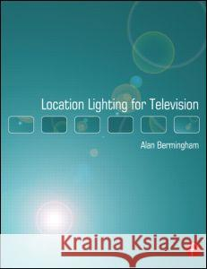 Location Lighting for Television Alan Bermingham 9780240519371