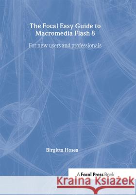 Focal Easy Guide to Macromedia Flash 8: For New Users and Professionals Birgitta Hosea 9780240519982