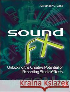 Sound FX: Unlocking the Creative Potential of Recording Studio Effects Alexander U. Case 9780240520322