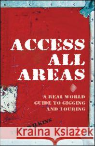 Access All Areas: A Real World Guide to Gigging and Touring Trev Wilkins 9780240520445