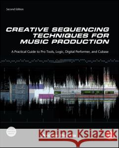 Creative Sequencing Techniques for Music Production: A Practical Guide to Pro Tools, Logic, Digital Performer, and Cubase Andrea Pejrolo 9780240522166
