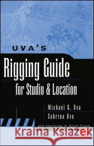 Uva's Rigging Guide for Studio and Location Michael Uva Sabrina Uva Sabrina Uva 9780240803920