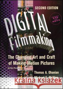 Digital Filmmaking: The Changing Art and Craft of Making Motion Pictures Thomas A. Ohanian Michael E. Phillips 9780240804279