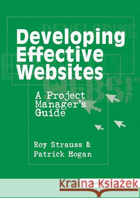 Developing Effective Websites : A Project Manager's Guide Roy Strauss Patrick Hogan Patrick Hogan 9780240804439