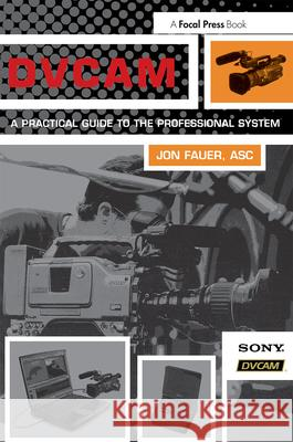 DVCAM : A Practical Guide to the Professional System Jon Fauer 9780240804804