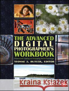 The Advanced Digital Photographer's Workbook: Professionals Creating and Outputting World-Class Images Yvonne J. Butler 9780240806464