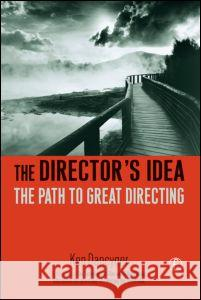 The Director's Idea: The Path to Great Directing Ken Dancyger 9780240806815 Focal Press