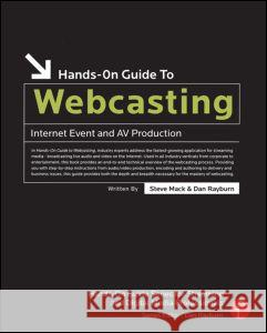 Hands-On Guide to Webcasting : Internet Event and AV Production Steve Mack Dan Rayburn 9780240807546