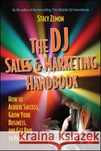 The DJ Sales and Marketing Handbook: How to Achieve Success, Grow Your Business, and Get Paid to Party! Stacy Zemon 9780240807829