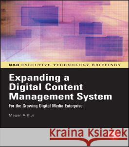 Expanding a Digital Content Management System : for the Growing Digital Media Enterprise Magan H. Arthur 9780240807942