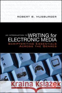 An Introduction to Writing for Electronic Media: Scriptwriting Essentials Across the Genres Robert B. Musburger 9780240808529