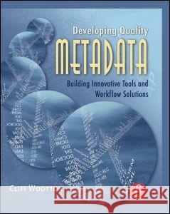 Developing Quality Metadata : Building Innovative Tools and Workflow Solutions Cliff Wootton 9780240808697
