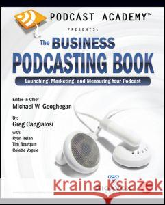 Podcast Academy: The Business Podcasting Book: Launching, Marketing, and Measuring Your Podcast Greg Cangialosi Ryan Irelan Tim Borquin 9780240809670