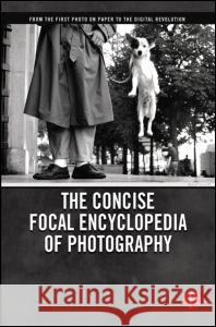 The Concise Focal Encyclopedia of Photography: From the First Photo on Paper to the Digital Revolution Michael R. Peres Mark Osterman Grant B. Romer 9780240809984