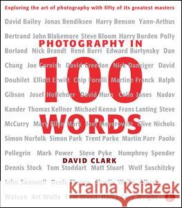 Photography in 100 Words: Exploring the Art of Photography with Fifty of Its Greatest Masters David Clark 9780240813004