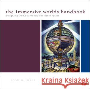 The Immersive Worlds Handbook : Designing Theme Parks and Consumer Spaces Scott Lukas 9780240820934