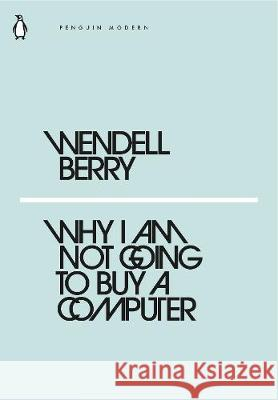 Why I Am Not Going to Buy a Computer  WENDELL BERRY 9780241337561 Penguin Modern