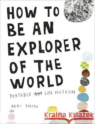 How to Be an Explorer of the World: Portable Life Museum Smith, Keri 9780241953884