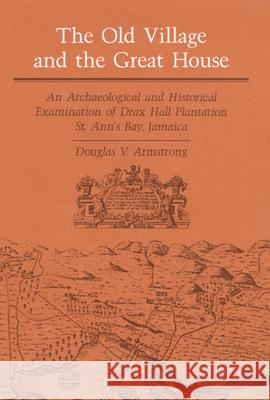 The Old Village and Great House: An Archaeological and Historical Examination of Drax Hall Plantation, St. Ann's Bay, Jamaica Douglas V. Armstrong 9780252016172