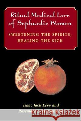Ritual Medical Lore of Sephardic Women: Sweetening the Spirits, Healing the Sick Isaac Jack Levy Rosemary Zumwalt 9780252026973