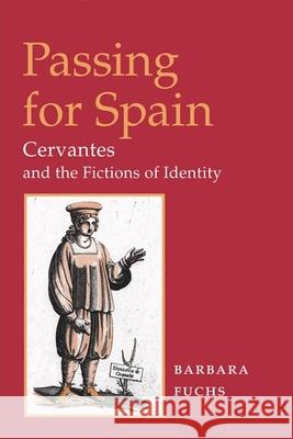 Passing for Spain : CERVANTES AND THE FICTIONS OF IDENTITY Barbara Fuchs 9780252027819