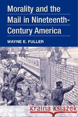 Morality and the Mail in Nineteenth-Century America Wayne E. Fuller 9780252028120
