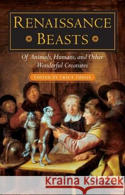 Renaissance Beasts: Of Animals, Humans, and Other Wonderful Creatures Erica Fudge 9780252028809