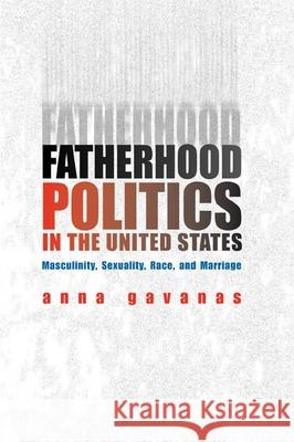 Fatherhood Politics in the United States: Masculinity, Sexuality, Race, and Marriage Anna Gavanas 9780252028847