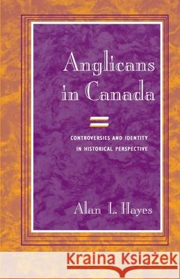 Anglicans in Canada: Controversies and Identity in Historical Perspective Alan Lauffer Hayes 9780252029028