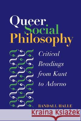 Queer Social Philosophy: Critical Readings from Kant to Adorno Randall Halle 9780252029073